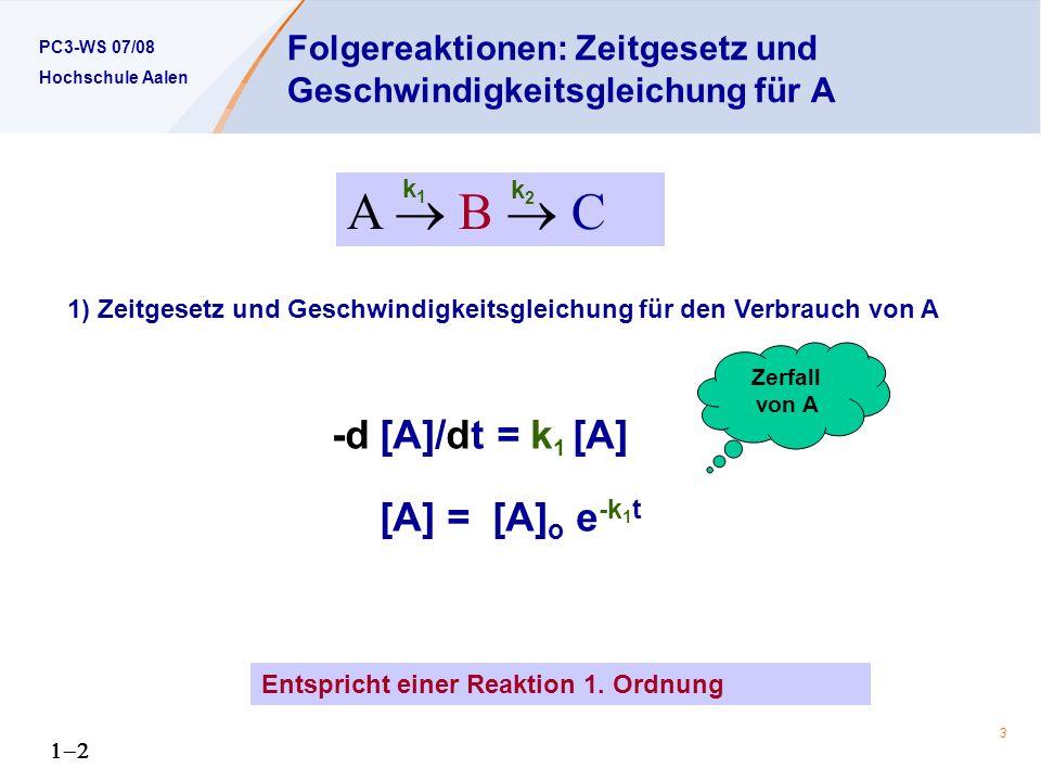 PC3-WS 07/08 Hochschule Aalen 3 1) Zeitgesetz und Geschwindigkeitsgleichung für den Verbrauch von A -d[A]/dt = k 1 [A] [A] = [A] o e -k 1 t Folgereaktionen: Zeitgesetz und Geschwindigkeitsgleichung für A Entspricht einer Reaktion 1.