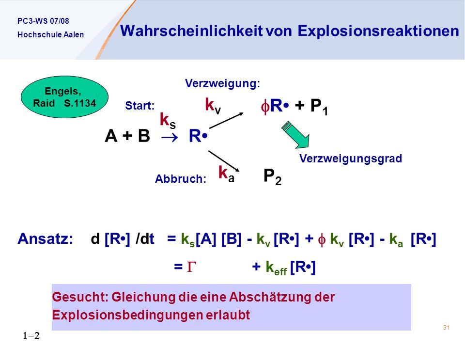 PC3-WS 07/08 Hochschule Aalen 31 Wahrscheinlichkeit von Explosionsreaktionen A + B R ksks kaka P2P2 R + P 1 kvkv Ansatz: d [R] /dt = k s [A] [B] - k v [R] + k v [R] - k a [R] = + k eff [R] Verzweigungsgrad Verzweigung: Abbruch: Start: Engels, Raid S.1134 Gesucht: Gleichung die eine Abschätzung der Explosionsbedingungen erlaubt