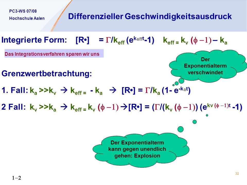 PC3-WS 07/08 Hochschule Aalen 32 Differenzieller Geschwindigkeitsausdruck eff t -1) Integrierte Form: [R] = /k eff (e k eff t -1) k eff = k v ( – k a