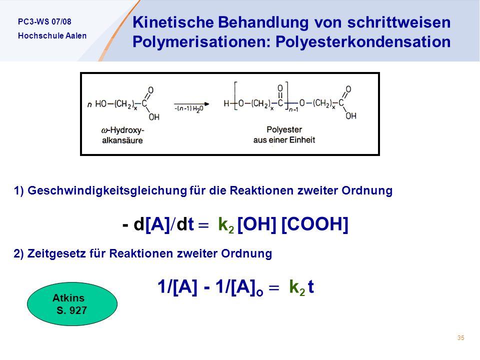 PC3-WS 07/08 Hochschule Aalen 35 Kinetische Behandlung von schrittweisen Polymerisationen: Polyesterkondensation 1) Geschwindigkeitsgleichung für die Reaktionen zweiter Ordnung - d[A] dt k 2 [OH] [COOH] 2) Zeitgesetz für Reaktionen zweiter Ordnung 1/[A] - 1/[A] o k 2 t Atkins S.