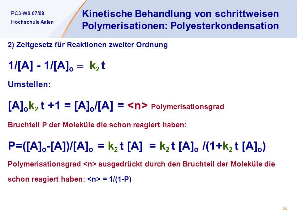 PC3-WS 07/08 Hochschule Aalen 36 Kinetische Behandlung von schrittweisen Polymerisationen: Polyesterkondensation 2) Zeitgesetz für Reaktionen zweiter Ordnung 1/[A] - 1/[A] o k 2 t Umstellen: [A] o k 2 t +1 = [A] o /[A] = Polymerisationsgrad Bruchteil P der Moleküle die schon reagiert haben: P=([A] o -[A])/[A] o = k 2 t [A] = k 2 t [A] o /(1+k 2 t [A] o ) Polymerisationsgrad ausgedrückt durch den Bruchteil der Moleküle die schon reagiert haben: = 1/(1-P)