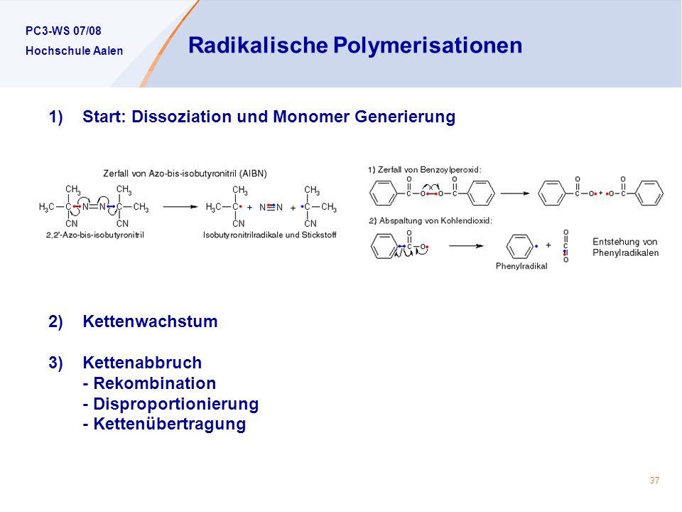 PC3-WS 07/08 Hochschule Aalen 37 Radikalische Polymerisationen 1)Start: Dissoziation und Monomer Generierung 2)Kettenwachstum 3)Kettenabbruch - Rekombination - Disproportionierung - Kettenübertragung