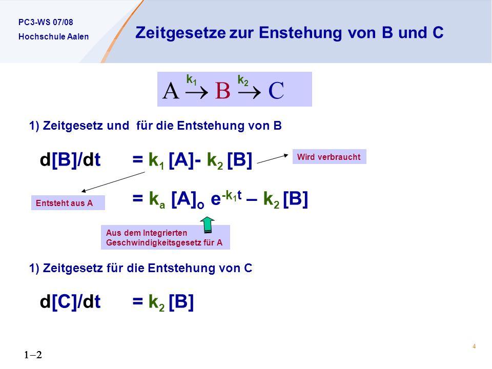 PC3-WS 07/08 Hochschule Aalen 4 Zeitgesetze zur Enstehung von B und C 1) Zeitgesetz und für die Entstehung von B d[B]/dt = k 1 [A]- k 2 [B] = k a [A] o e -k 1 t – k 2 [B] 1) Zeitgesetz für die Entstehung von C d[C]/dt = k 2 [B] A B C k1k1 k2k2 Aus dem Integrierten Geschwindigkeitsgesetz für A Entsteht aus A Wird verbraucht