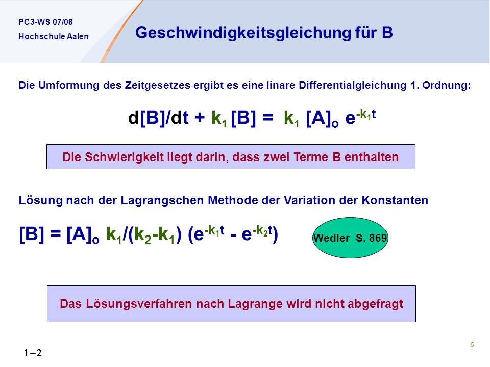 PC3-WS 07/08 Hochschule Aalen 5 Geschwindigkeitsgleichung für B Die Umformung des Zeitgesetzes ergibt es eine linare Differentialgleichung 1.