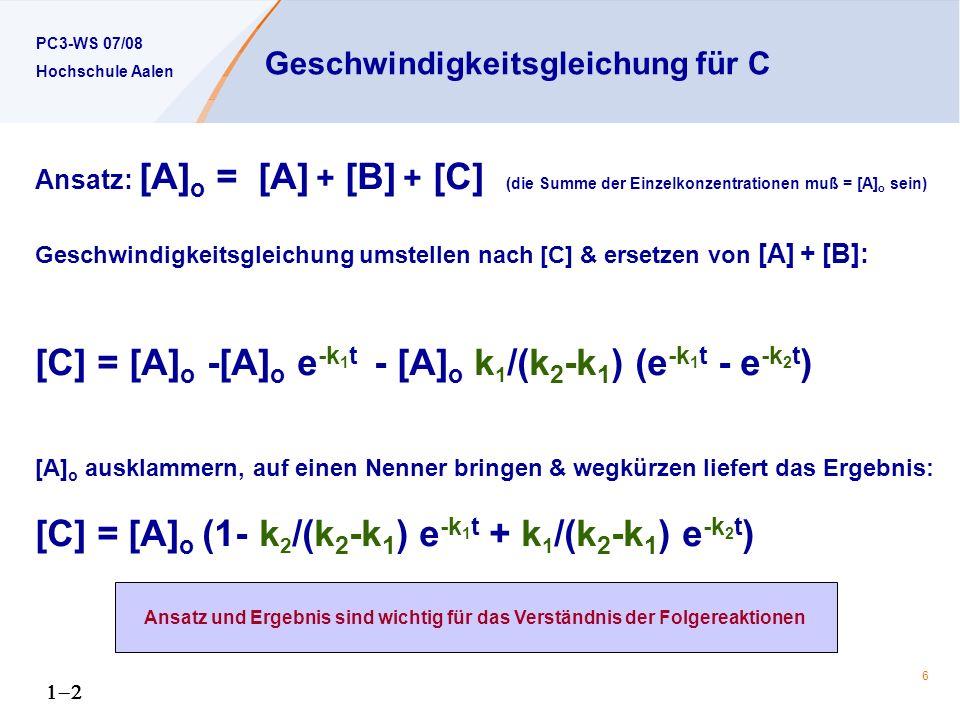 PC3-WS 07/08 Hochschule Aalen 6 Geschwindigkeitsgleichung für C Ansatz: [A] o = [A] + [B] + [C] (die Summe der Einzelkonzentrationen muß = [A] o sein) Geschwindigkeitsgleichung umstellen nach [C] & ersetzen von [A] + [B]: [C] = [A] o -[A] o e -k 1 t - [A] o k 1 /(k 2 -k 1 ) (e -k 1 t - e -k 2 t ) [A] o ausklammern, auf einen Nenner bringen & wegkürzen liefert das Ergebnis: [C] = [A] o (1- k 2 /(k 2 -k 1 ) e -k 1 t + k 1 /(k 2 -k 1 ) e -k 2 t ) Ansatz und Ergebnis sind wichtig für das Verständnis der Folgereaktionen