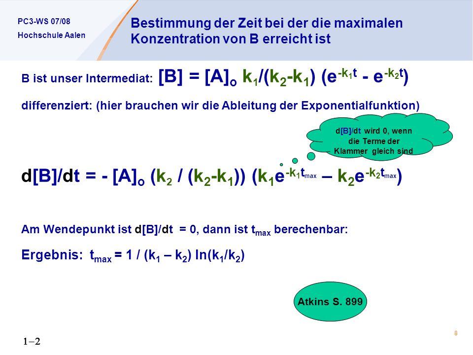 PC3-WS 07/08 Hochschule Aalen 8 Bestimmung der Zeit bei der die maximalen Konzentration von B erreicht ist B ist unser Intermediat: [B] = [A] o k 1 /(k 2 -k 1 ) (e -k 1 t - e -k 2 t ) differenziert: (hier brauchen wir die Ableitung der Exponentialfunktion) d[B]/dt = - [A] o (k 2 / (k 2 -k 1 )) (k 1 e -k 1 t max – k 2 e -k 2 t max ) Am Wendepunkt ist d[B]/dt = 0, dann ist t max berechenbar: Ergebnis: t max = 1 / (k 1 – k 2 ) ln(k 1 /k 2 ) d[B]/dt wird 0, wenn die Terme der Klammer gleich sind Atkins S.