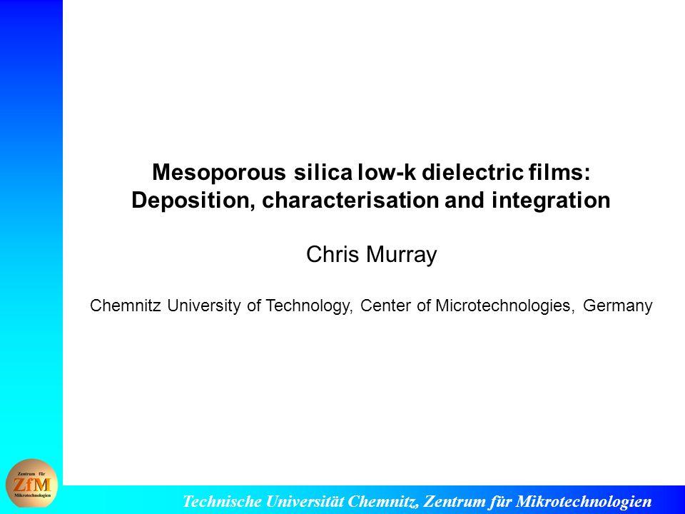 Technische Universität Chemnitz, Zentrum für Mikrotechnologien Mesoporous silica low-k dielectric films: Deposition, characterisation and integration Chris Murray Chemnitz University of Technology, Center of Microtechnologies, Germany