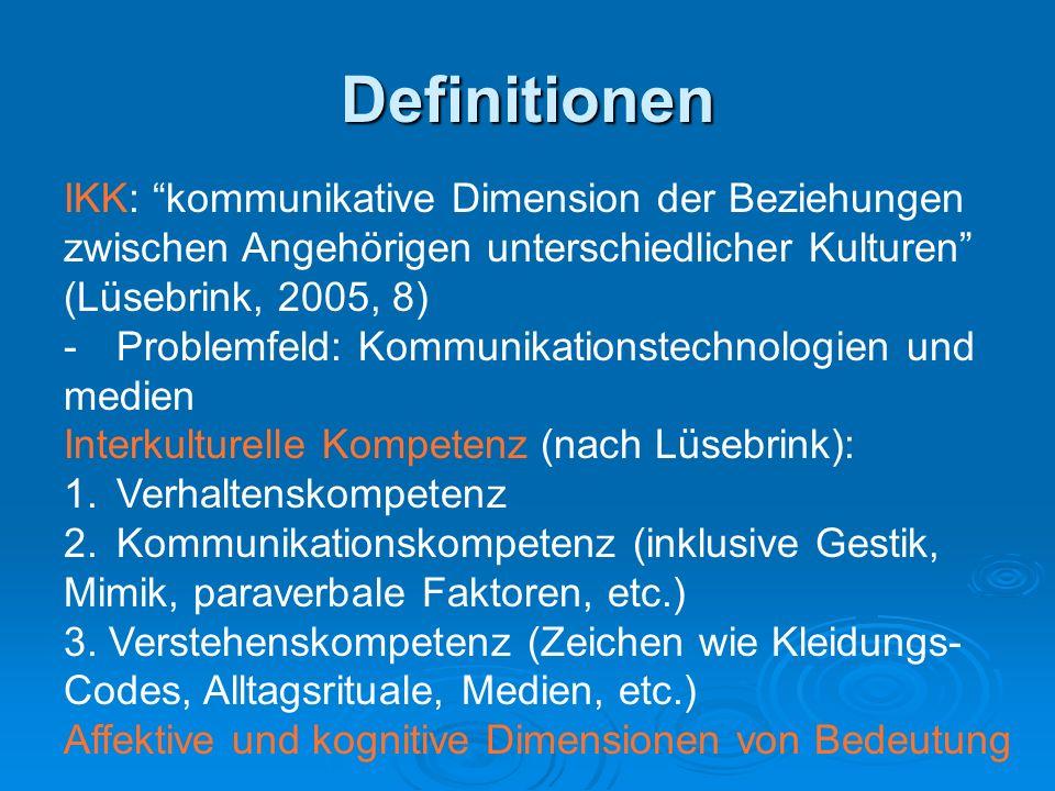 Definitionen IKK: kommunikative Dimension der Beziehungen zwischen Angehörigen unterschiedlicher Kulturen (Lüsebrink, 2005, 8) -Problemfeld: Kommunikationstechnologien und medien Interkulturelle Kompetenz (nach Lüsebrink): 1.Verhaltenskompetenz 2.Kommunikationskompetenz (inklusive Gestik, Mimik, paraverbale Faktoren, etc.) 3.