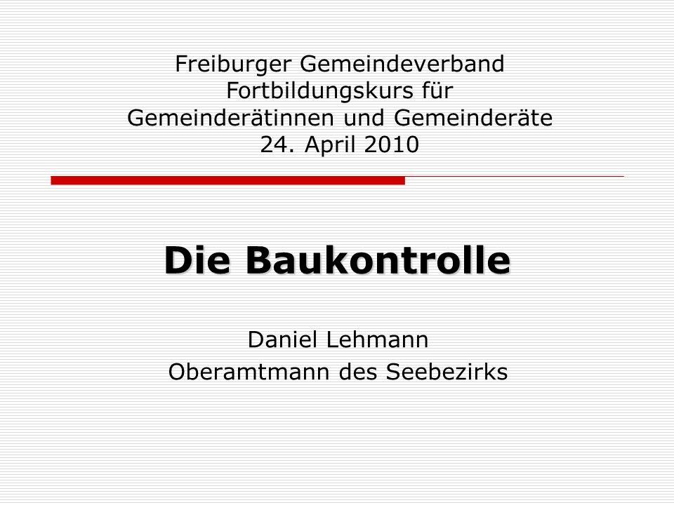 Die Baukontrolle Daniel Lehmann Oberamtmann des Seebezirks Freiburger Gemeindeverband Fortbildungskurs für Gemeinderätinnen und Gemeinderäte 24.