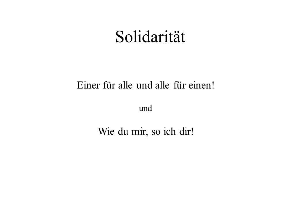 Solidarität Einer für alle und alle für einen! und Wie du mir, so ich dir!
