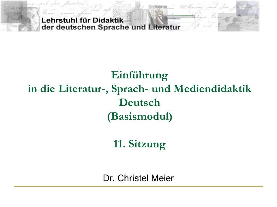 Einführung in die Literatur-, Sprach- und Mediendidaktik Deutsch (Basismodul) 11. Sitzung Dr. Christel Meier