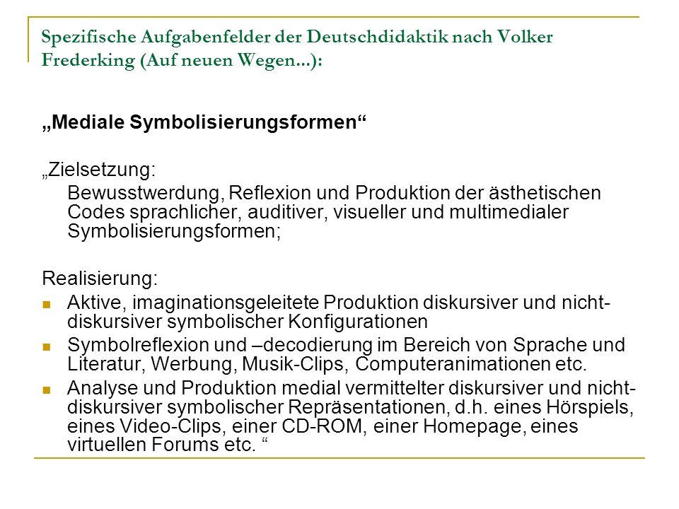 Spezifische Aufgabenfelder der Deutschdidaktik nach Volker Frederking (Auf neuen Wegen...): Mediale Symbolisierungsformen Zielsetzung: Bewusstwerdung,