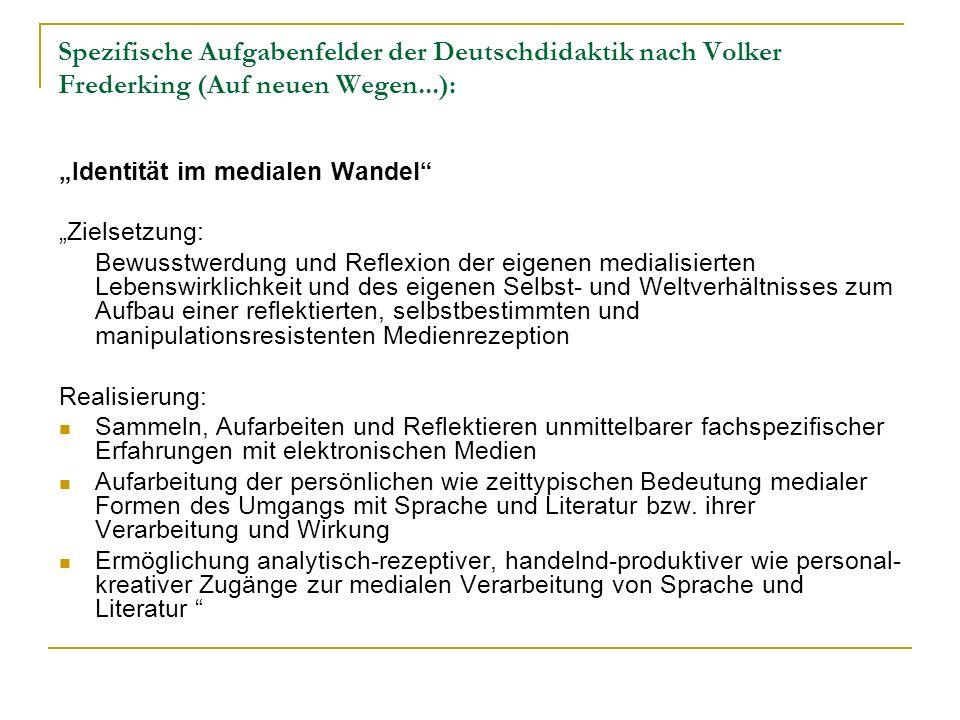 Spezifische Aufgabenfelder der Deutschdidaktik nach Volker Frederking (Auf neuen Wegen...): Identität im medialen Wandel Zielsetzung: Bewusstwerdung u