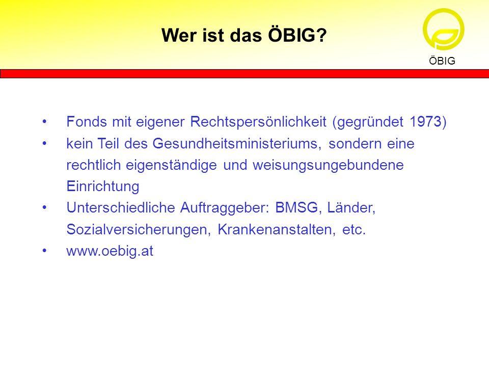 Wer ist das ÖBIG? ÖBIG Fonds mit eigener Rechtspersönlichkeit (gegründet 1973) kein Teil des Gesundheitsministeriums, sondern eine rechtlich eigenstän