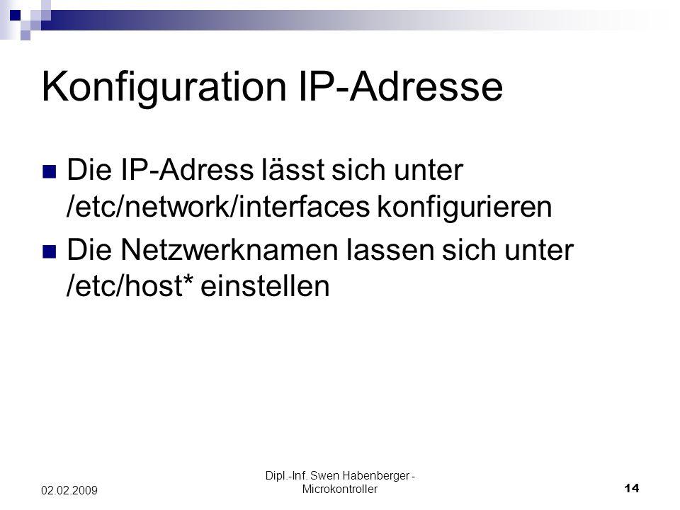 Dipl.-Inf. Swen Habenberger - Microkontroller14 02.02.2009 Konfiguration IP-Adresse Die IP-Adress lässt sich unter /etc/network/interfaces konfigurier