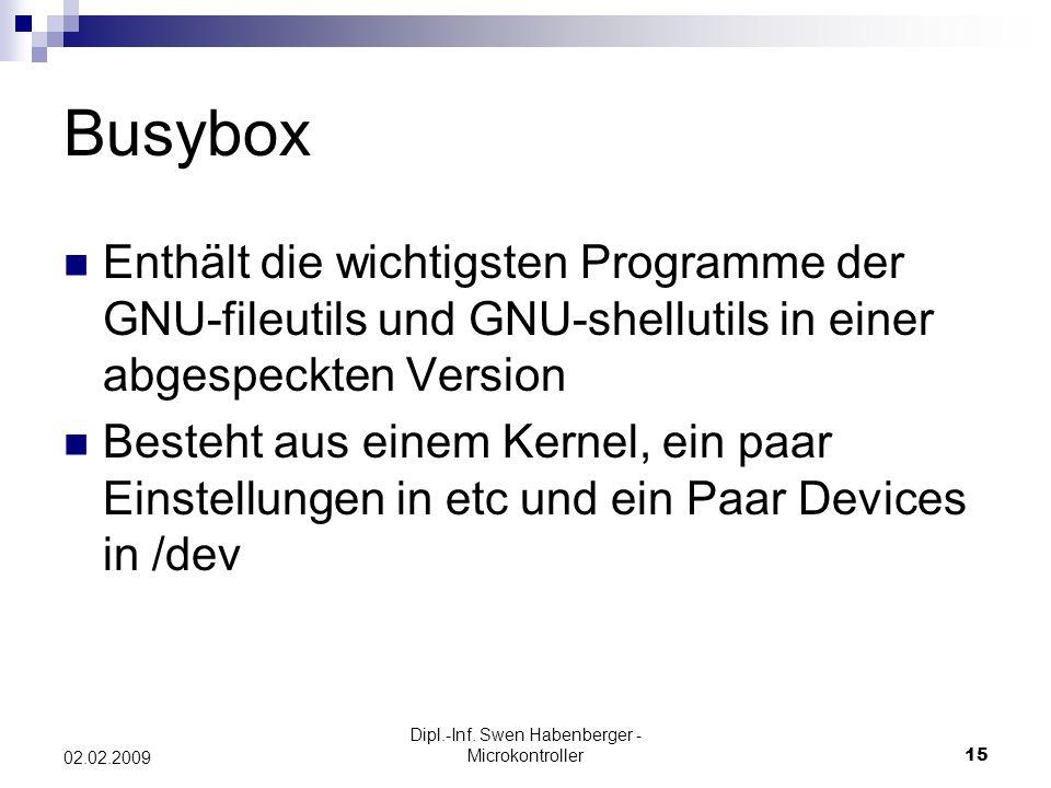 Dipl.-Inf. Swen Habenberger - Microkontroller15 02.02.2009 Busybox Enthält die wichtigsten Programme der GNU-fileutils und GNU-shellutils in einer abg