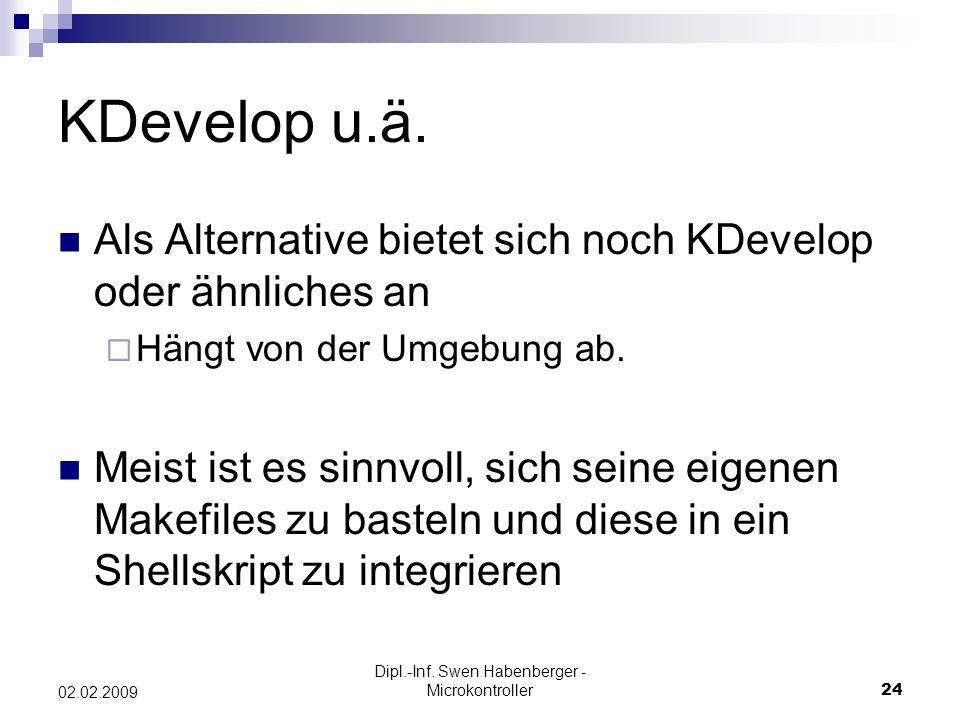 Dipl.-Inf. Swen Habenberger - Microkontroller24 02.02.2009 KDevelop u.ä. Als Alternative bietet sich noch KDevelop oder ähnliches an Hängt von der Umg