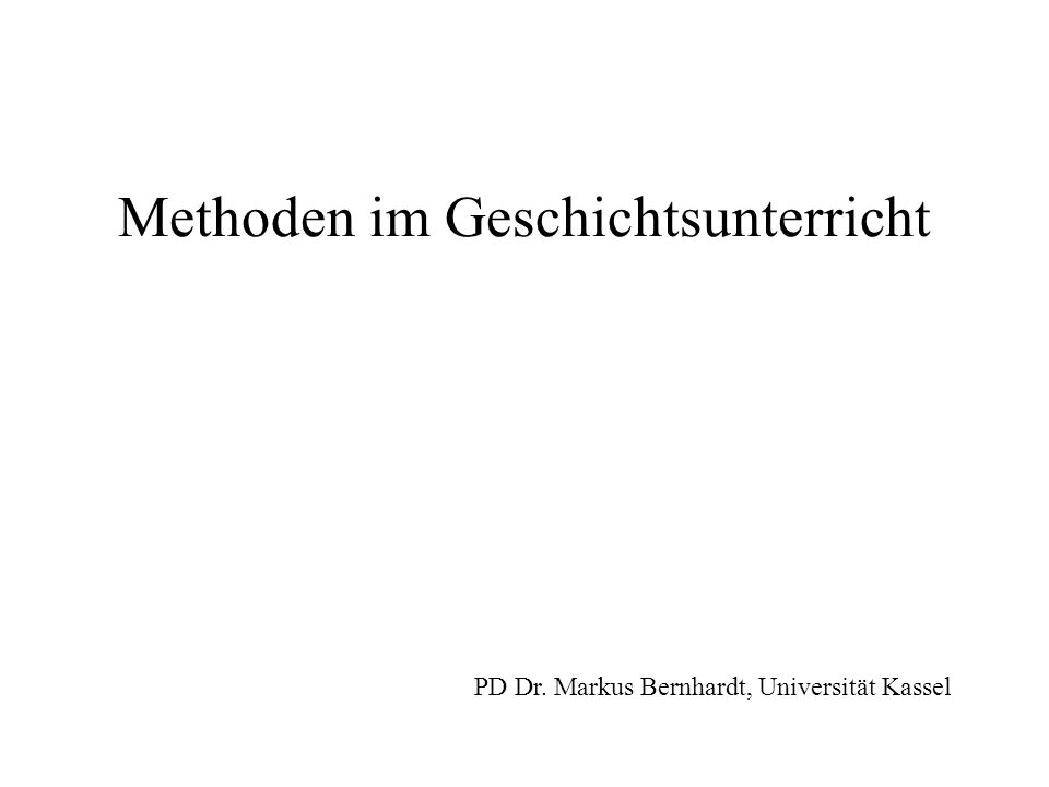Methoden im Geschichtsunterricht PD Dr. Markus Bernhardt, Universität Kassel