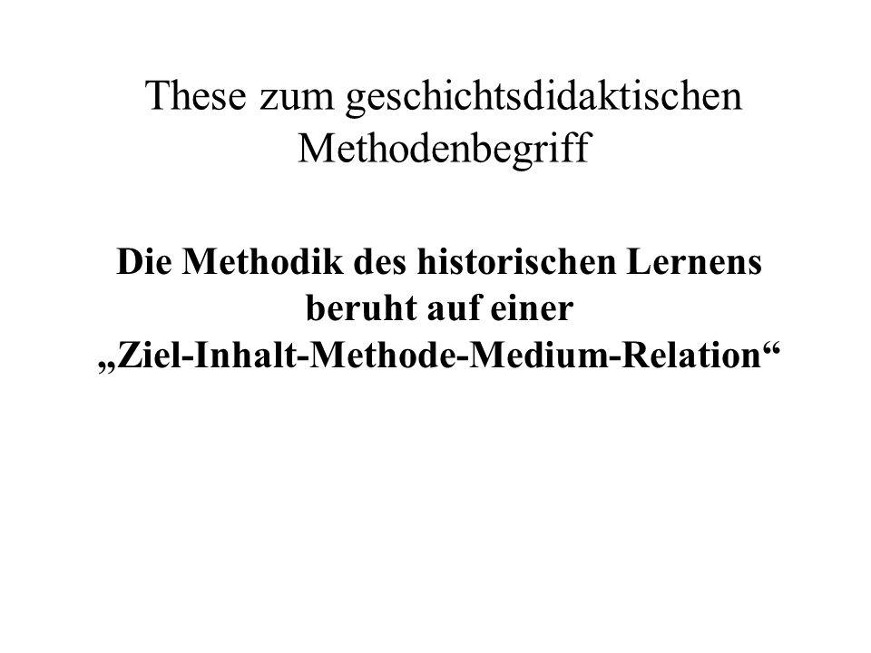 These zum geschichtsdidaktischen Methodenbegriff Die Methodik des historischen Lernens beruht auf einer Ziel-Inhalt-Methode-Medium-Relation