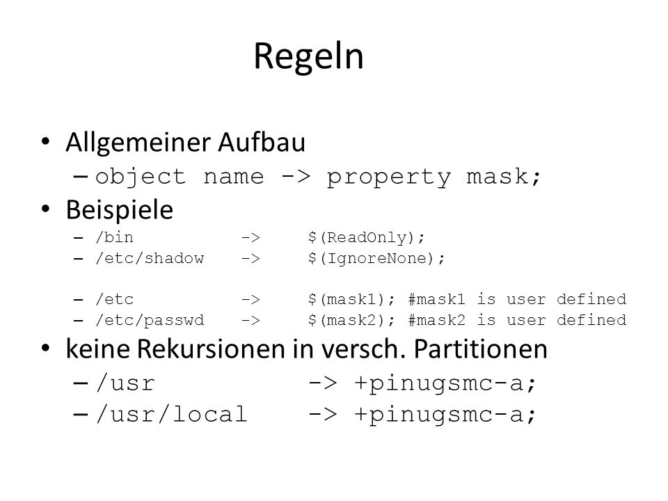 Regeln Allgemeiner Aufbau – object name -> property mask; Beispiele – /bin->$(ReadOnly); – /etc/shadow->$(IgnoreNone); – /etc->$(mask1); #mask1 is user defined – /etc/passwd->$(mask2); #mask2 is user defined keine Rekursionen in versch.