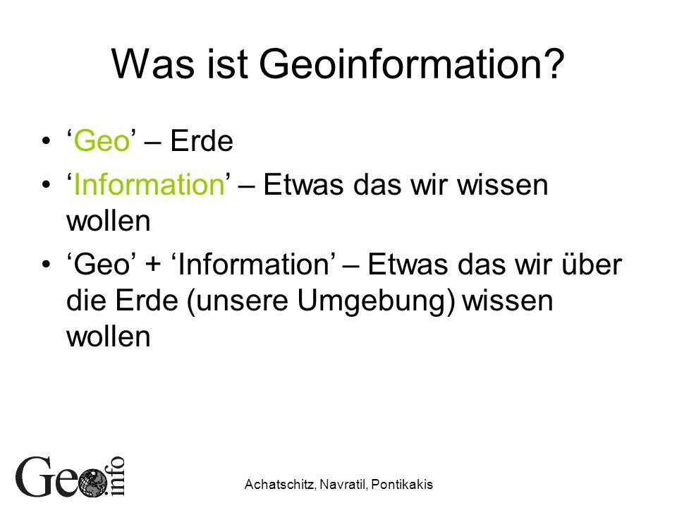 Achatschitz, Navratil, Pontikakis Was ist Geoinformation? Geo – Erde Information – Etwas das wir wissen wollen Geo + Information – Etwas das wir über