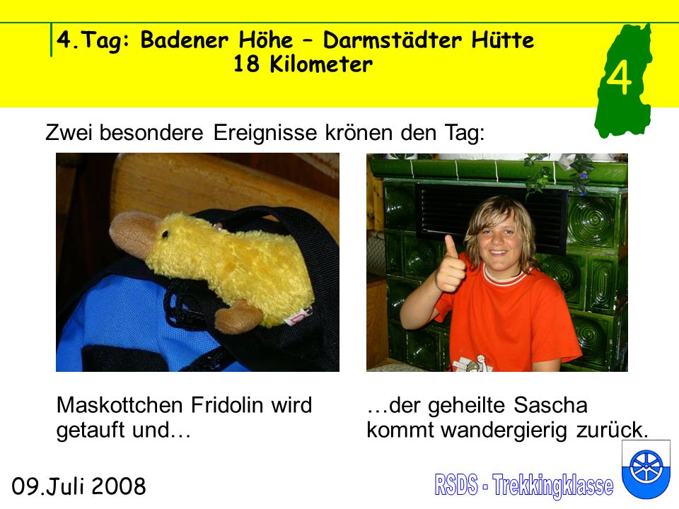 4.Tag: Badener Höhe – Darmstädter Hütte 18 Kilometer 09.Juli 2008 4 Zwei besondere Ereignisse krönen den Tag: Maskottchen Fridolin wird getauft und… …