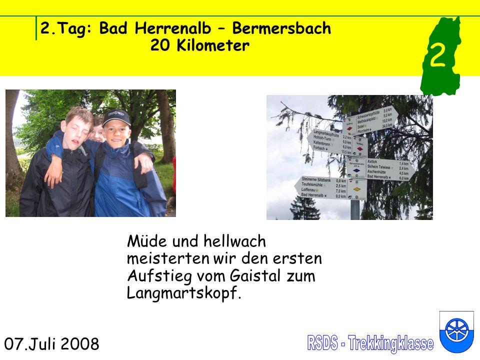 2.Tag: Bad Herrenalb – Bermersbach 20 Kilometer 07.Juli 2008 2 Müde und hellwach meisterten wir den ersten Aufstieg vom Gaistal zum Langmartskopf.