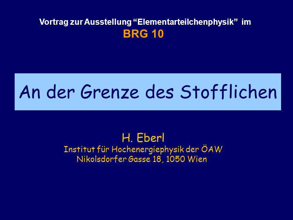 An der Grenze des Stofflichen Vortrag zur Ausstellung Elementarteilchenphysik im BRG 10 H. Eberl Institut für Hochenergiephysik der ÖAW Nikolsdorfer G