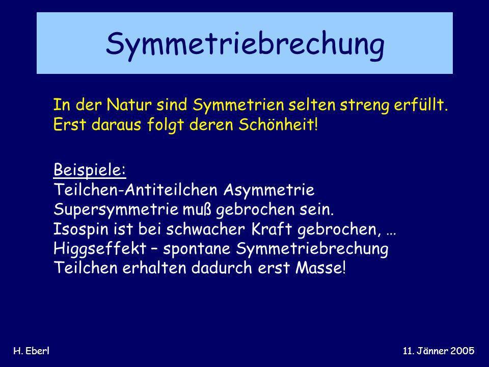 H. Eberl11. Jänner 2005 Symmetriebrechung In der Natur sind Symmetrien selten streng erfüllt. Erst daraus folgt deren Schönheit! Beispiele: Teilchen-A