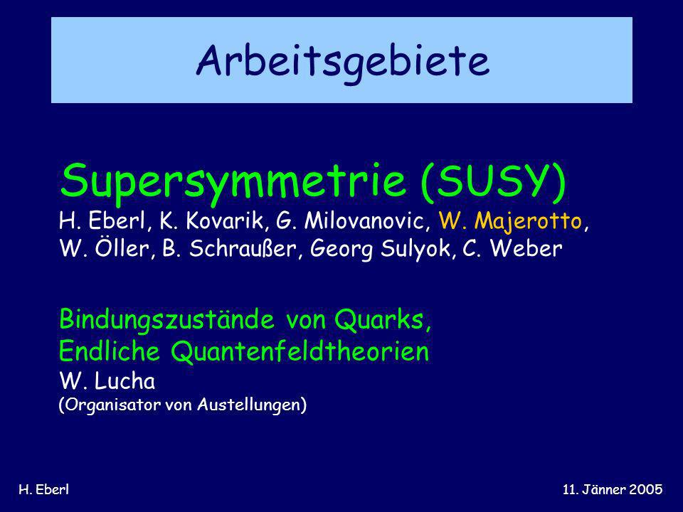 H. Eberl11. Jänner 2005 Arbeitsgebiete Supersymmetrie (SUSY) H. Eberl, K. Kovarik, G. Milovanovic, W. Majerotto, W. Öller, B. Schraußer, Georg Sulyok,