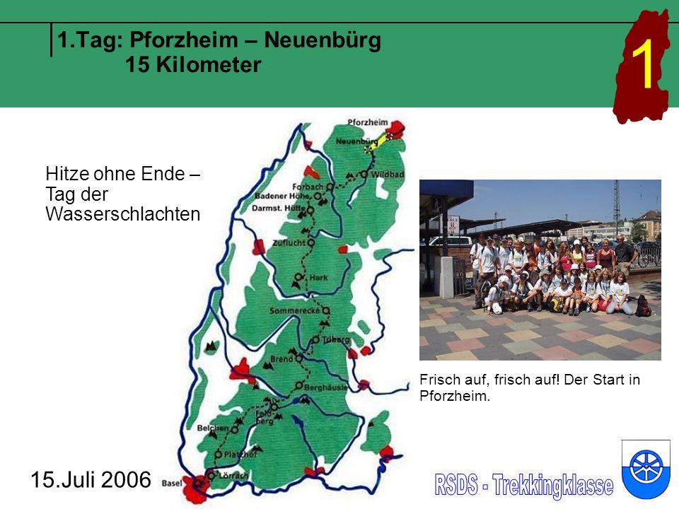 1.Tag: Pforzheim – Neuenbürg 15 Kilometer 15.Juli 2006 1 Hitze ohne Ende – Tag der Wasserschlachten Frisch auf, frisch auf.