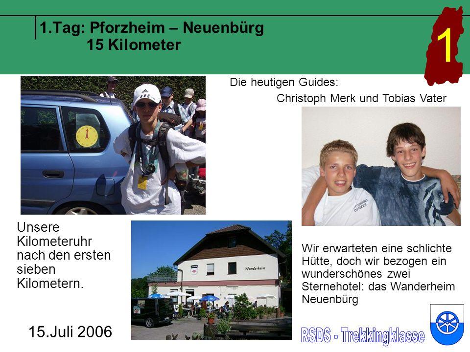 1.Tag: Pforzheim – Neuenbürg 15 Kilometer Die heutigen Guides: Christoph Merk und Tobias Vater 15.Juli 2006 1 Wir erwarteten eine schlichte Hütte, doch wir bezogen ein wunderschönes zwei Sternehotel: das Wanderheim Neuenbürg Unsere Kilometeruhr nach den ersten sieben Kilometern.
