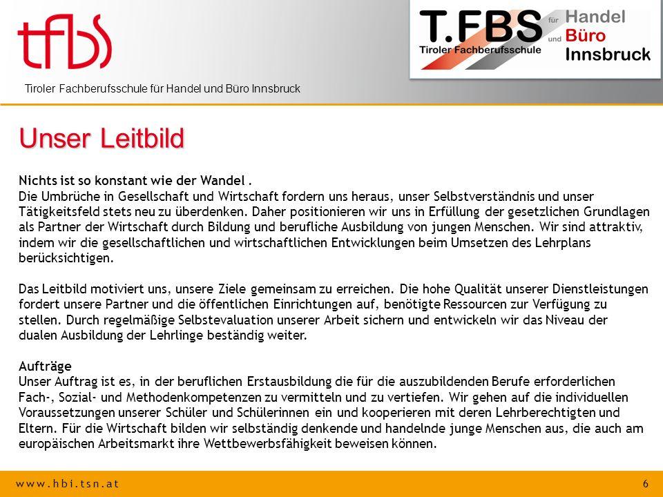 www.hbi.tsn.at 6 Tiroler Fachberufsschule für Handel und Büro Innsbruck Unser Leitbild Nichts ist so konstant wie der Wandel. Die Umbrüche in Gesellsc