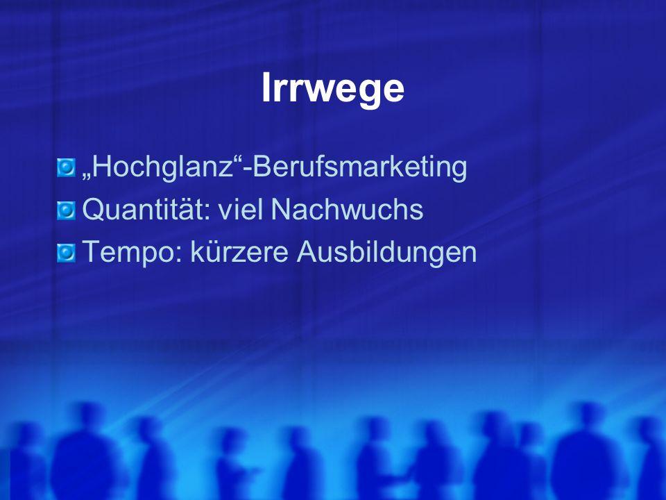 Irrwege Hochglanz-Berufsmarketing Quantität: viel Nachwuchs Tempo: kürzere Ausbildungen