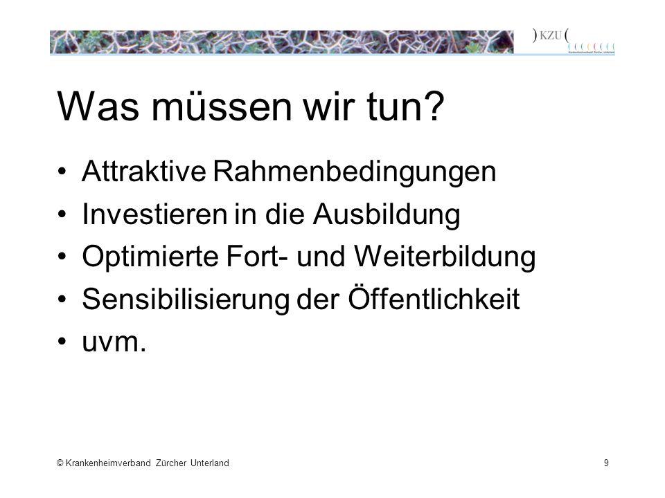© Krankenheimverband Zürcher Unterland9 Was müssen wir tun? Attraktive Rahmenbedingungen Investieren in die Ausbildung Optimierte Fort- und Weiterbild