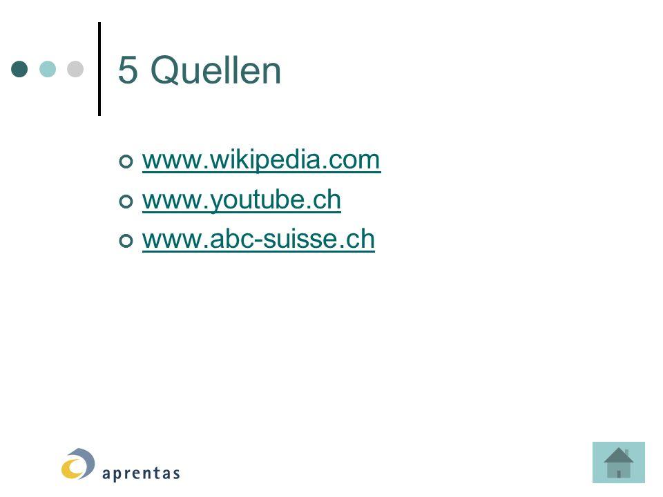 5 Quellen www.wikipedia.com www.youtube.ch www.abc-suisse.ch