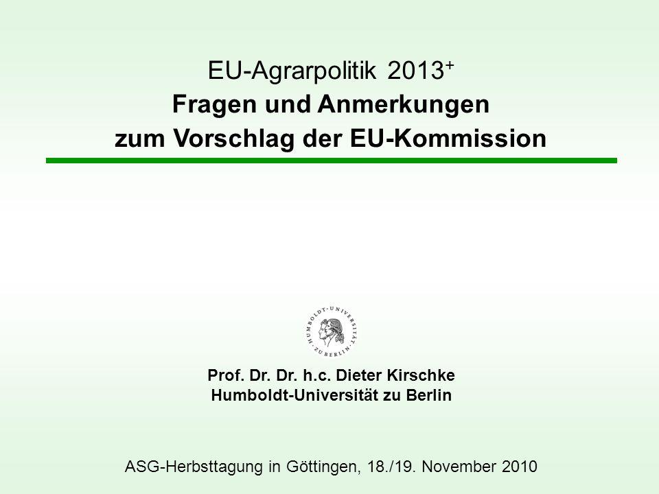 EU-Agrarpolitik 2013 + Fragen und Anmerkungen zum Vorschlag der EU-Kommission ASG-Herbsttagung in Göttingen, 18./19. November 2010 Prof. Dr. Dr. h.c.