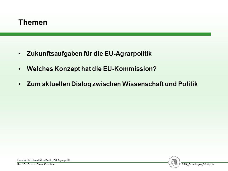 Humboldt-Universität zu Berlin, FG Agrarpolitik Prof. Dr. Dr. h.c. Dieter KirschkeASG_Goettingen_2010.pptx Zukunftsaufgaben für die EU-Agrarpolitik We
