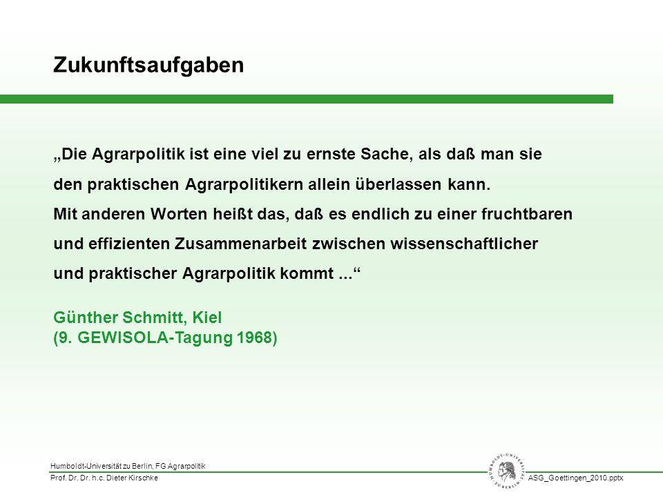 Humboldt-Universität zu Berlin, FG Agrarpolitik Prof. Dr. Dr. h.c. Dieter KirschkeASG_Goettingen_2010.pptx Die Agrarpolitik ist eine viel zu ernste Sa