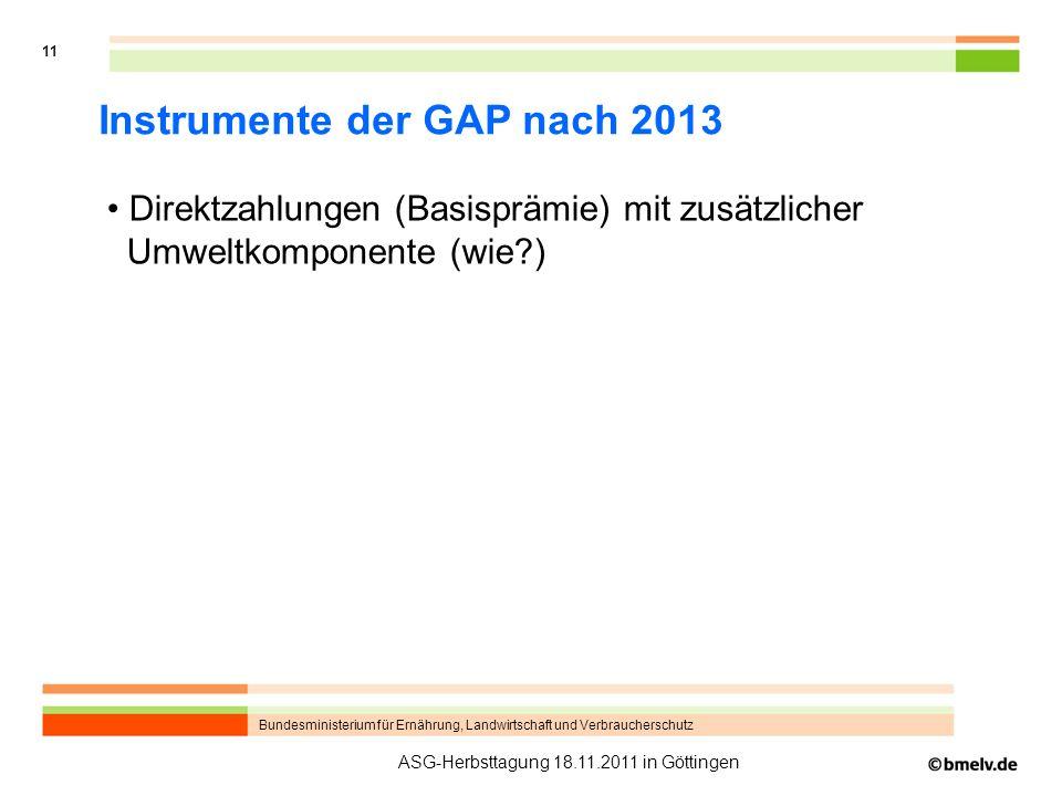 Bundesministerium für Ernährung, Landwirtschaft und Verbraucherschutz 11 ASG-Herbsttagung 18.11.2011 in Göttingen Instrumente der GAP nach 2013 Direktzahlungen (Basisprämie) mit zusätzlicher Umweltkomponente (wie?)