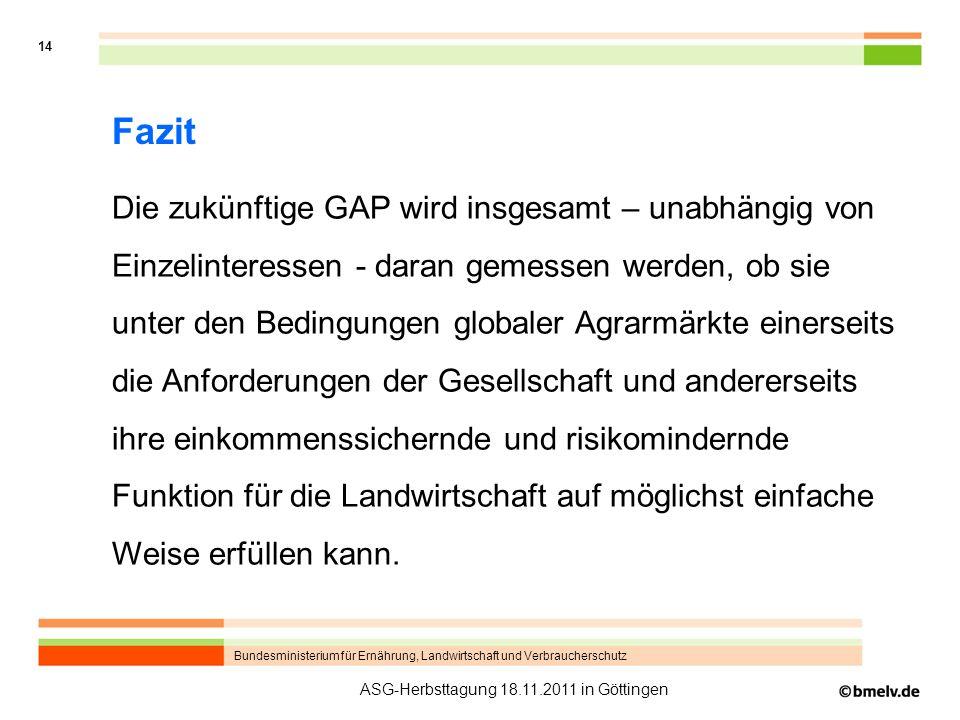 Bundesministerium für Ernährung, Landwirtschaft und Verbraucherschutz 14 ASG-Herbsttagung 18.11.2011 in Göttingen Fazit Die zukünftige GAP wird insges