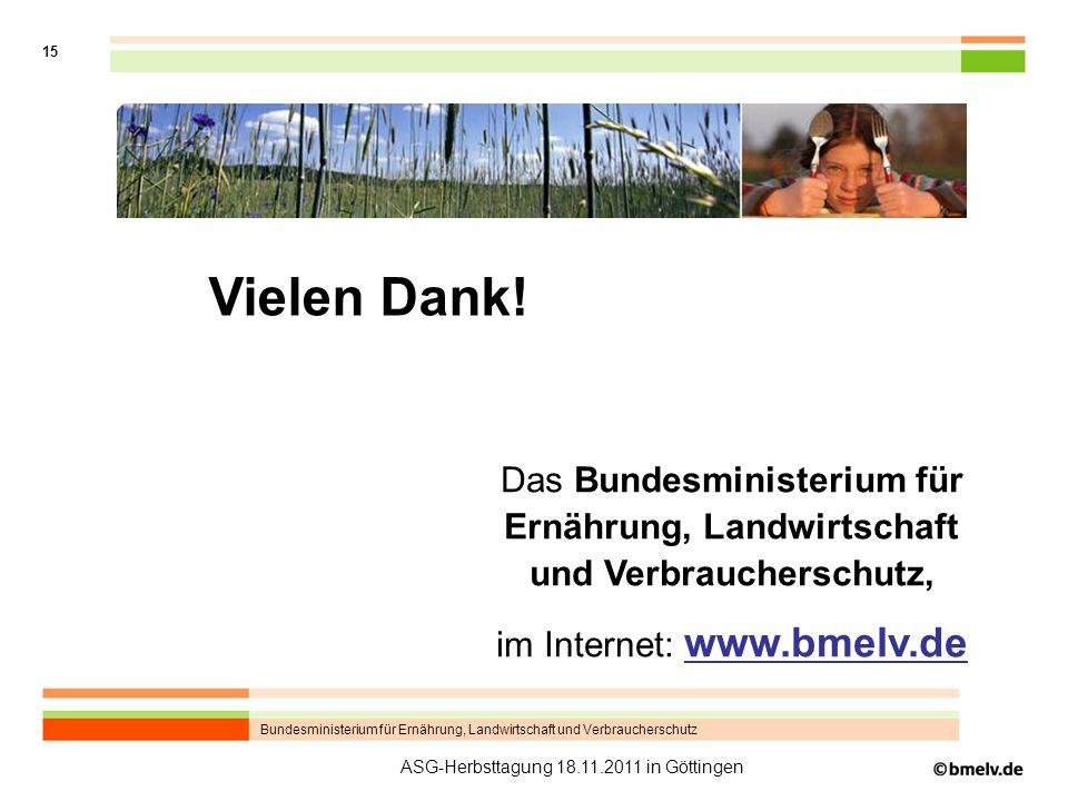 Bundesministerium für Ernährung, Landwirtschaft und Verbraucherschutz 15 ASG-Herbsttagung 18.11.2011 in Göttingen Internet-Adresse Das Bundesministerium für Ernährung, Landwirtschaft und Verbraucherschutz, im Internet: www.bmelv.de Vielen Dank!