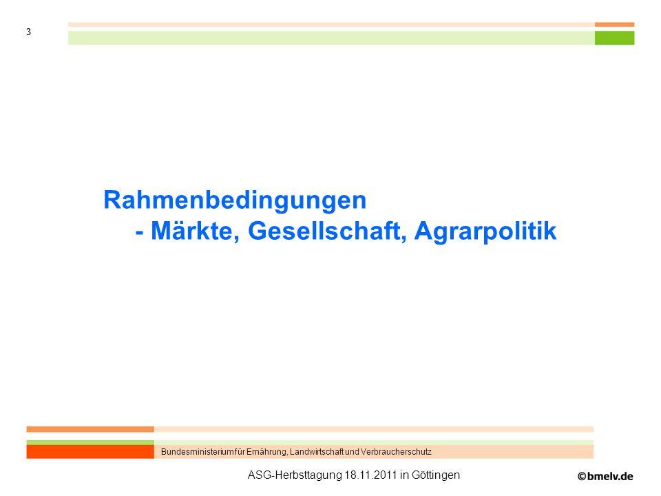 Bundesministerium für Ernährung, Landwirtschaft und Verbraucherschutz 3 ASG-Herbsttagung 18.11.2011 in Göttingen Rahmenbedingungen - Märkte, Gesellsch
