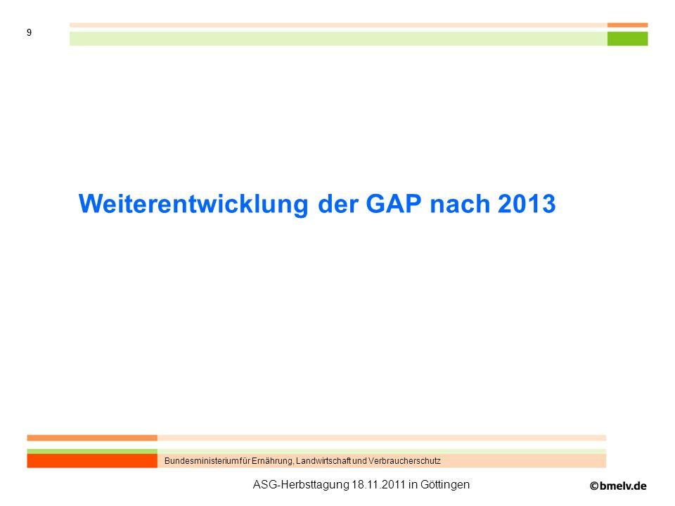 Bundesministerium für Ernährung, Landwirtschaft und Verbraucherschutz 9 ASG-Herbsttagung 18.11.2011 in Göttingen Weiterentwicklung der GAP nach 2013