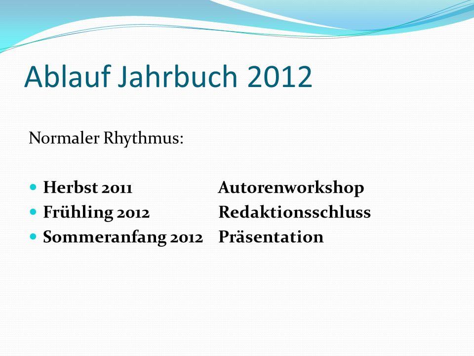 Ablauf Jahrbuch 2012 Normaler Rhythmus: Herbst 2011 Autorenworkshop Frühling 2012Redaktionsschluss Sommeranfang 2012 Präsentation