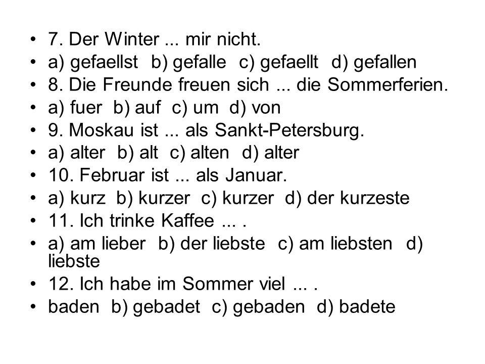 7. Der Winter... mir nicht. a) gefaellst b) gefalle c) gefaellt d) gefallen 8. Die Freunde freuen sich... die Sommerferien. a) fuer b) auf c) um d) vo