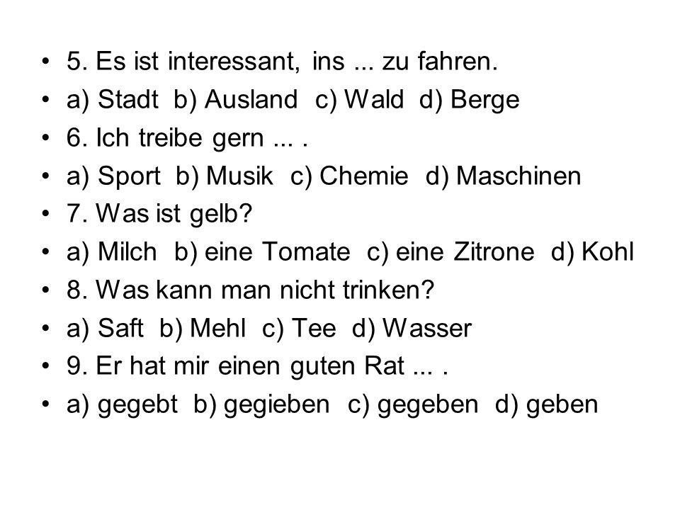 5. Es ist interessant, ins... zu fahren. a) Stadt b) Ausland c) Wald d) Berge 6. Ich treibe gern.... a) Sport b) Musik c) Chemie d) Maschinen 7. Was i