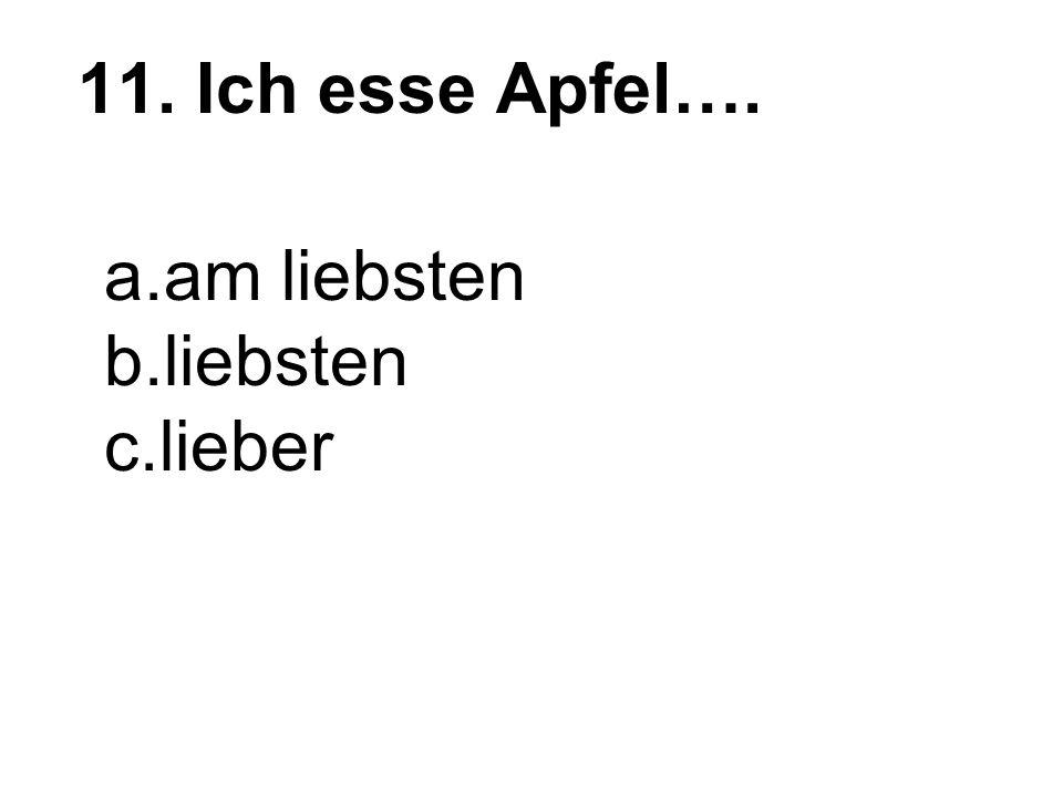11. Ich esse Apfel…. a.am liebsten b.liebsten c.lieber