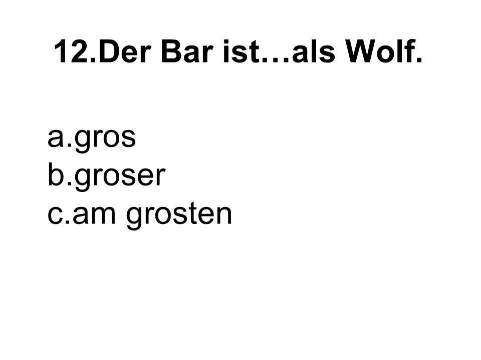 12.Der Bar ist…als Wolf. a.gros b.groser c.am grosten
