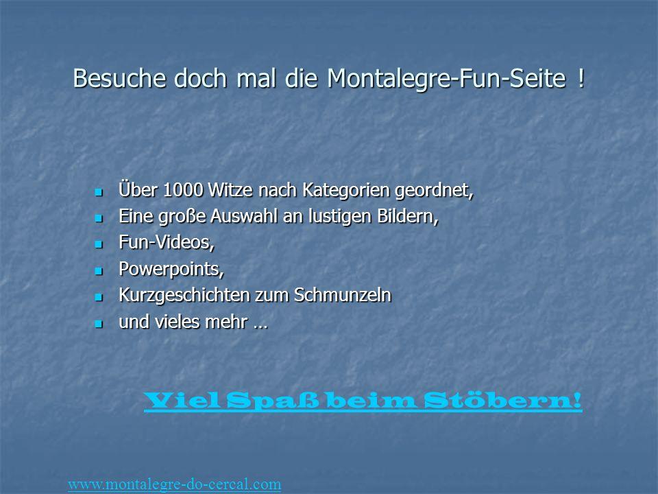 Besuche doch mal die Montalegre-Fun-Seite ! Über 1000 Witze nach Kategorien geordnet, Über 1000 Witze nach Kategorien geordnet, Eine große Auswahl an